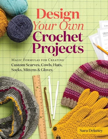 Design Your Own Crochet Projects - Magic Formulas for Creating Custom Scarves, Cowls, Hats, Socks, Mittens & Gloves eBook by Sara Delaney
