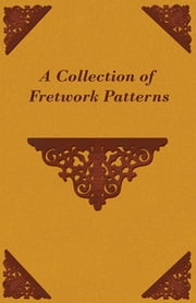 A Collection of Fretwork Patterns ebook by Anon.