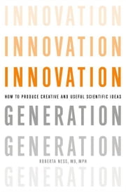 Innovation Generation: How to Produce Creative and Useful Scientific Ideas ebook by Roberta B. Ness