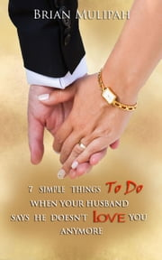 7 Simple Things To Do When Your Husband Says He Doesn't Love You Anymore ebook by Brian Mulipah