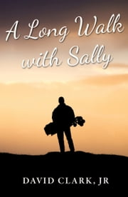 A Long Walk with Sally: A Grieving Father's Golf Journey Back to Life ebook by David Clark Jr