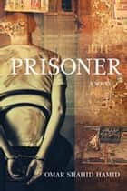 The Prisoner - A Novel ebook by Omar Shahid Hamid