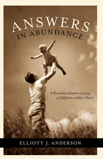 Answers in Abundance - A Miraculous Adoption Journey as Told from a Father's Heart ebook by Elliott Anderson