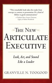 The New Articulate Executive: Look, Act and Sound Like a Leader - Look, Act and Sound Like a Leader ebook by Granville Toogood