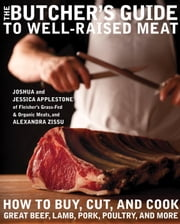 The Butcher's Guide to Well-Raised Meat - How to Buy, Cut, and Cook Great Beef, Lamb, Pork, Poultry, and More ebook by Joshua Applestone, Jessica Applestone, Alexandra Zissu
