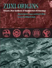 Zuni Origins - Toward a New Synthesis of Southwestern Archaeology ebook by David A. Gregory,David R. Wilcox