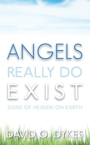 Angels Really Do Exist - Signs of Heaven on Earth ebook by David O. Dykes