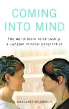 Coming into Mind - The Mind-Brain Relationship: A Jungian Clinical Perspective ebook by Margaret Wilkinson