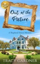 Out of the Picture - A Shepherd Sisters Mystery from Hallmark Publishing ebook by Tracy Gardner