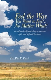 Feel the Way You Want to Feel … No Matter What! ebook by Aldo R. Pucci