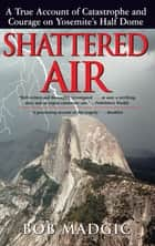 Shattered Air: A True Account of Catastrophe and Courage on Yosemite's Half Dome - A True Account of Catastrophe and Courage on Yosemite's Half Dome ebook by