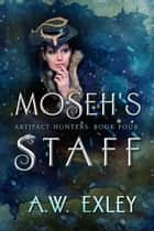 Moseh's Staff - The Artifact Hunters, #4 ebook by A. W. Exley