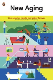 New Aging - Live Smarter Now to Live Better Forever ebook by Matthias Hollwich,Bruce Mau Design