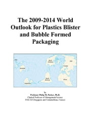 The 2009-2014 World Outlook for Plastics Blister and Bubble Formed Packaging ebook by ICON Group International, Inc.