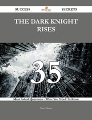 The Dark Knight Rises 35 Success Secrets - 35 Most Asked Questions On The Dark Knight Rises - What You Need To Know ebook by Nancy Sharpe