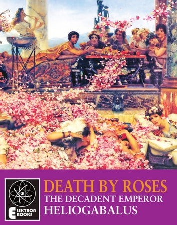 Death By Roses - The Decadent Emperor Heliogabalus ebook by Vulnavia Vox