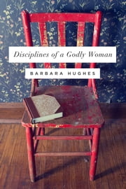 Disciplines of a Godly Woman ebook by Barbara Hughes