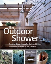 The Outdoor Shower - Creative design ideas for backyard living, from the functional to the fantastic ebook by Ethan Fierro