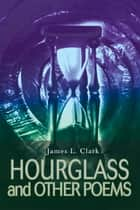Hourglass and Other Poems ebook by James L. Clark