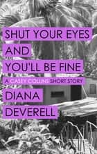 Shut Your Eyes and You'll Be Fine: A Casey Collins Short Story ebook by Diana Deverell