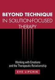 Beyond Technique in Solution-Focused Therapy - Working with Emotions and the Therapeutic Relationship ebook by Kobo.Web.Store.Products.Fields.ContributorFieldViewModel