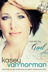 Named by God - Overcoming Your Past, Transforming Your Present, Embracing Your Future ebook by Kasey Van Norman