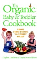 Organic Baby & Toddler Cookbook - From First Foods to Family Meals ebook by Daphne Lambert, Tanyia Maxted-Frost