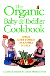 The Organic Baby & Toddler Cookbook - From First Foods to Family Meals ebook by Daphne Lambert,Tanyia Maxted-Frost