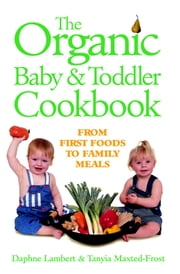 Organic Baby & Toddler Cookbook - From First Foods to Family Meals ebook by Daphne Lambert,Tanyia Maxted-Frost