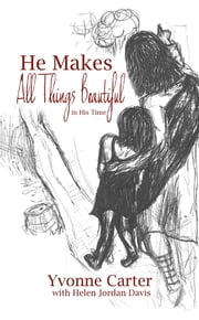 He Makes All Things Beautiful: In His Time ebook by Yvonne Carter,Helen  Jordan Davis