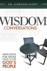 Wisdom Conversations - Simple Truths for those called to Lead God's People ebook by Scott, Dr. Alphonso