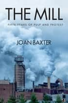 The Mill: Fifty Years of Pulp and Pretest ebook by Joan Baxter