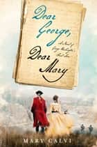Dear George, Dear Mary - A Novel of George Washington's First Love eBook by Mary Calvi