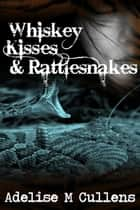 Whiskey Kisses and Rattlesnakes ebook by Adelise M Cullens