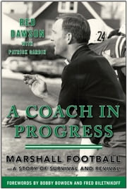 A Coach in Progress - Marshall Football-A Story of Survival and Revival ebook by Red Dawson,Patrick Garbin,Bobby Bowden,Fred  Biletnikoff