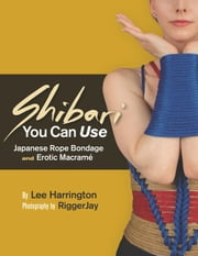Shibari You Can Use - Japanese Rope Bondage and Erotic Macramé ebook by Lee Harrington,RiggerJay