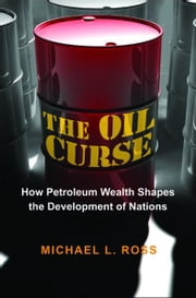 The Oil Curse - How Petroleum Wealth Shapes the Development of Nations ebook by Michael L. Ross