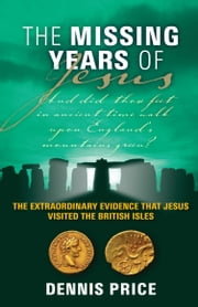 The Missing Years of Jesus - The Extraordinary Evidence that Jesus Visited the British Isles ebook by Dennis Price