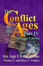 The Conflict of the Ages Teacher Edition IV Ice Age Civilizations - The Conflict of the Ages Teacher Edition, #4 ebook by Michael J. Findley