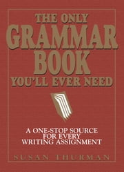 The Only Grammar Book You'll Ever Need - A One-Stop Source for Every Writing Assignment ebook by Susan Thurman, Larry Shea