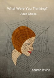 What Were You Thinking: Adult Chaos ebook by Sharon Levine