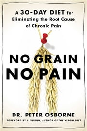 No Grain, No Pain - A 30-Day Diet for Eliminating the Root Cause of Chronic Pain ebook by Peter Osborne