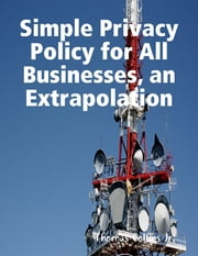 Simple Privacy Policy for All Businesses, an Extrapolation ebook by Thomas Collins Jr.