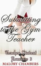 Submitting to the Gym Teacher (Teacher Student Romance 3) ebook by Malory Chambers