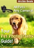 Your Pet Photography Guide - All Pets - Any Camera! ebook by Archie Beale