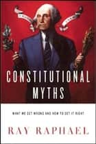 Constitutional Myths - What We Get Wrong and How to Get It Right ebook by Ray Raphael