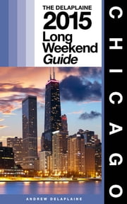 CHICAGO - The Delaplaine 2015 Long Weekend Guide ebook by Andrew Delaplaine