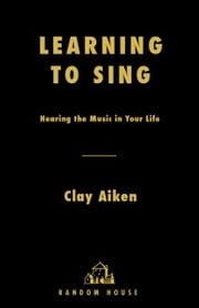 Learning to Sing - Hearing the Music in Your Life ebook by Clay Aiken,Allison Glock