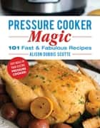 Pressure Cooker Magic - 101 Fast & Fabulous Recipes ebook by Alison DuBois Scutte