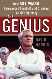 The Genius - How Bill Walsh Reinvented Football and Created an NFL Dynasty ebook by David Harris
